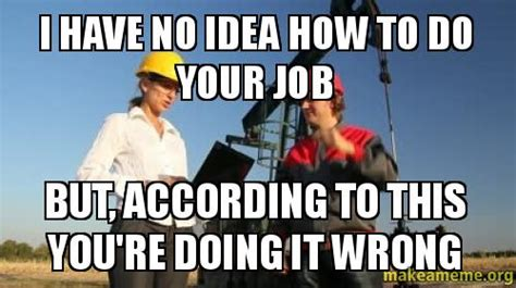 How Do You Make A Meme With Your Own Picture - i have no idea how to do your job but according to this you re doing it wrong make a meme
