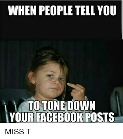 How To Post Memes On Facebook - when people tell you y to tone down your facebook posts miss t meme on sizzle