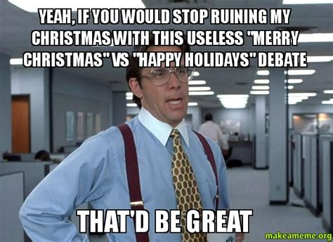 Office Space Bill Lumbergh Meme - yeah if you would stop ruining my christmas with this useless quot merry christmas quot vs quot happy
