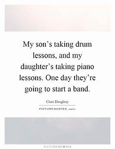 My son's taking drum lessons, and my daughter's taking ...