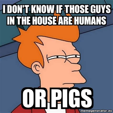 Futurama Meme Generator - meme futurama fry i don t know if those guys in the house are humans or pigs 22774414