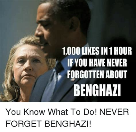 Benghazi Meme - 1000 likes in 1 hour if you have never forgotten about benghazi you know what to do never