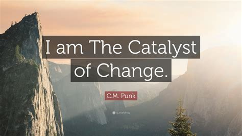 """C.M. Punk Quote: """"I am The Catalyst of Change."""" (12 ..."""