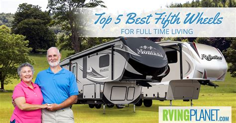 top 5 best fifth wheels for time living rvingplanet