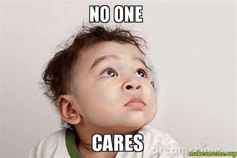No One Cares Meme - no one cares make a meme