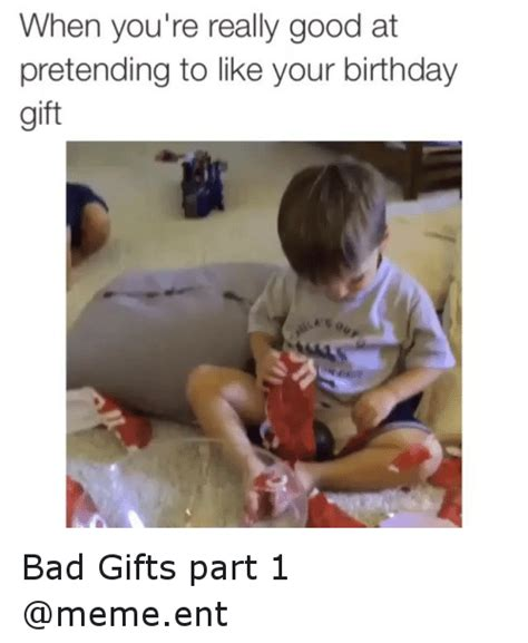 Birthday Gift Meme - when you re really good at pretending to like your birthday gift bad gifts part 1 memeent bad