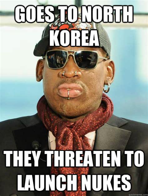Meme Korea - goes to north korea they threaten to launch nukes scumbag rodman quickmeme