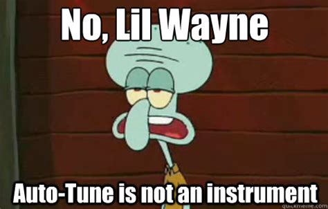 Autotune Meme - no lil wayne auto tune is not an instrument squidward quickmeme