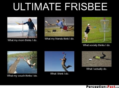 Ultimate Frisbee Memes - ultimate frisbee what people think i do what i really do perception vs fact