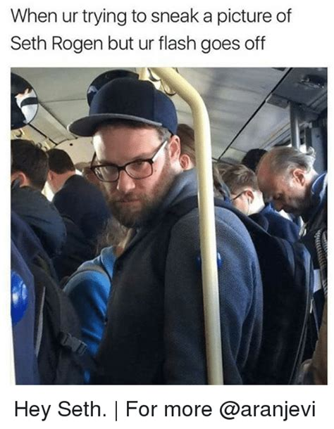 Seth Rogen Memes - when ur trying to sneak a picture of seth rogen but ur flash goes off hey seth for more meme