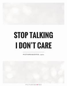 Stop talking I don't care | Picture Quotes