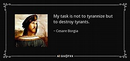 Cesare Borgia quote: My task is not to tyrannize but to ...