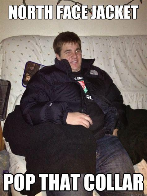 North Face Jacket Meme - north face jacket pop that collar frat boy quickmeme