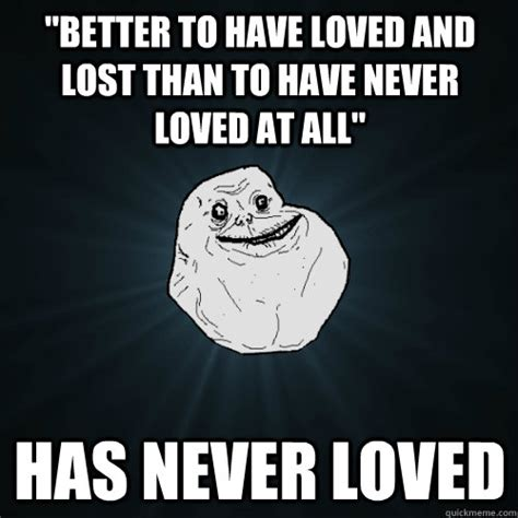 Lost Love Meme - quot better to have loved and lost than to have never loved at all quot has never loved forever alone