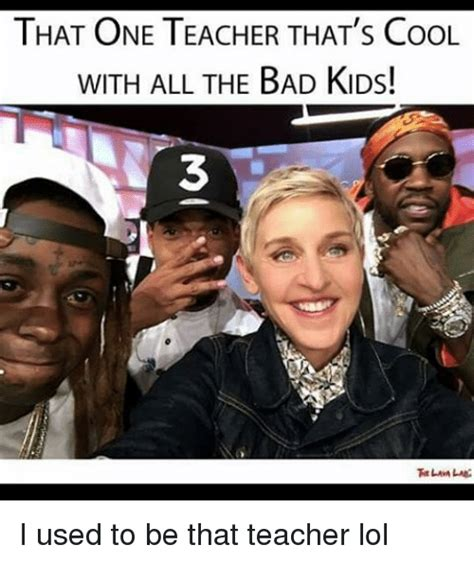 Thats Cool Meme - that one teacher that s cool with all the bad kids 3 i used to be that teacher lol meme on sizzle