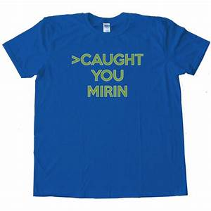 Caught You Mirin 4Chan Greentext Story Tee Shirt
