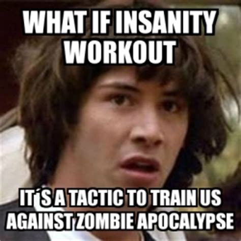 Insanity Workout Meme - meme keanu reeves what if insanity workout it 180 s a tactic to train us against zombie apocalypse