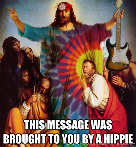 Hippy Memes - this message was brought to you by a hippie hippie jesus quickmeme