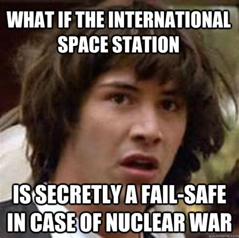 International Memes - what if the international space station is secretly a fail safe in case of nuclear war misc