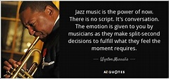 Wynton Marsalis quote: Jazz music is the power of now ...