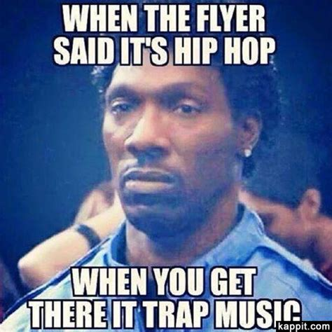 Funny Hip Hop Memes - when the flyer said it s hip hop when you get there it trap music