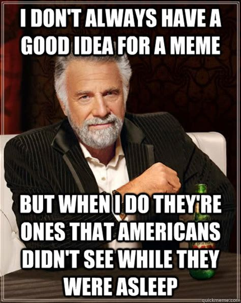 Good Idea Meme - i don t always have a good idea for a meme but when i do they re ones that americans didn t see