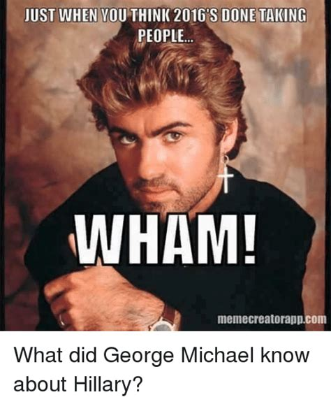 George Michael Memes - just when you think 2016 s done taking people wham memecreatorappcom what did george michael