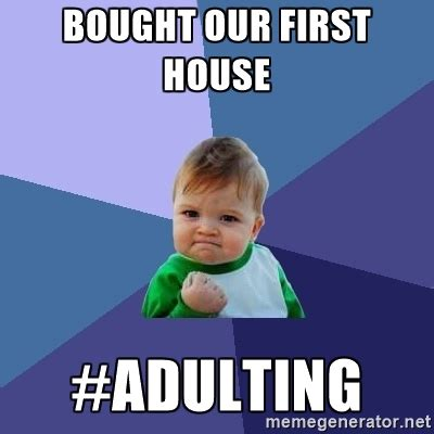 House Meme Generator - bought our first house adulting success kid meme generator adulting pinterest
