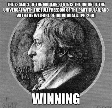 Hegel Memes - the essence of the modern state is the union of the universal with the full freedom of the