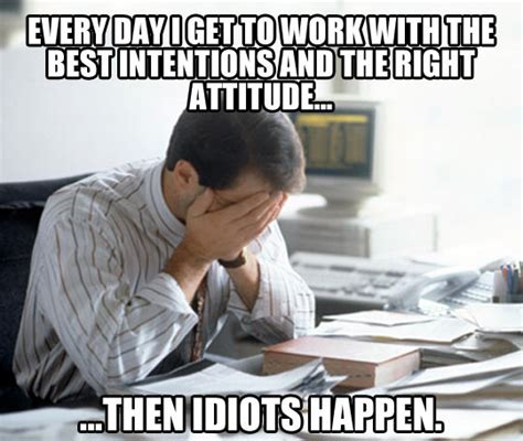 Funny Memes About Idiots - every day at work the meta picture