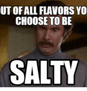 UT OF ALL FLAVORS YO CHOOSE TO BE SALTY | Being Salty Meme ...
