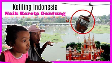 keliling indonesia naik kereta gantung taman mini indonesia indah keiracharma vlog youtube