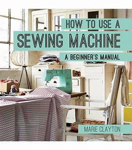 Marie Clayton How To Use A Sewing Machine A Beginners U0026 39 S