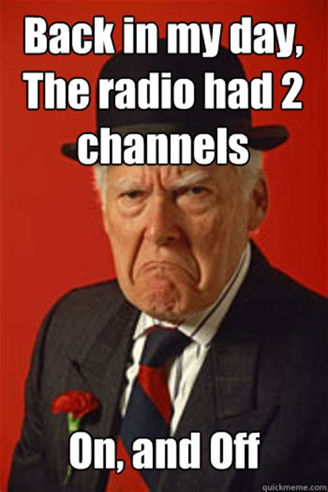 Back In My Day Meme - back in my day the radio had 2 channels on and off pissed old guy quickmeme