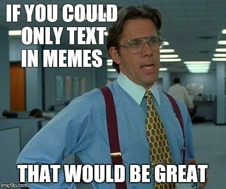 Great Memes - that would be great meme imgflip