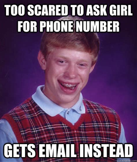 Phone Number Meme - too scared to ask girl for phone number gets email instead bad luck brian quickmeme
