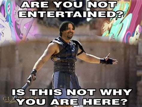 Are You Not Entertained Meme - equestria daily mlp stuff