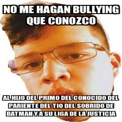 No Al Bullying Memes - meme personalizado no me hagan bullying que conozco al hijo del primo del conocido del