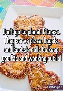 Don U0026 39 T Go To Planet Fitness  They Serve Pizza  Bagels  And Tootsie Rolls To Keep You Fat And