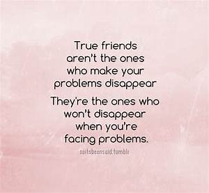 True friends aren't the ones who make your problems ...