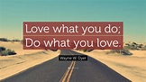 """Wayne W. Dyer Quote: """"Love what you do; Do what you love ..."""