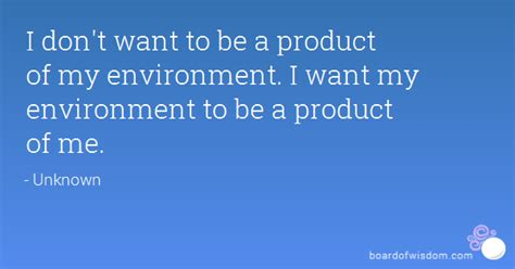 I don't want to be a product of my environment. I want my ...