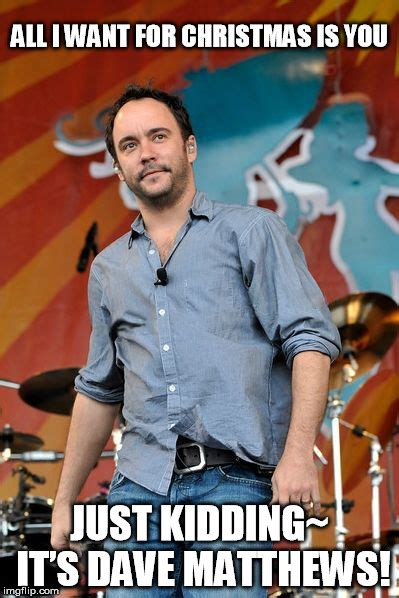 Dave Matthews Band Meme - all i want for christmas is dave matthews imgflip