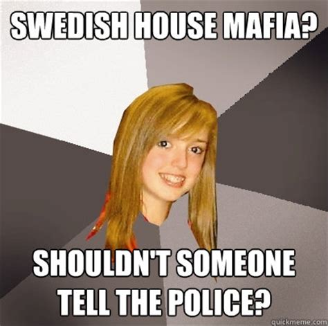 Swedish Memes - swedish house mafia shouldn t someone tell the police musically oblivious 8th grader quickmeme