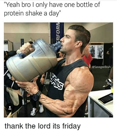 Protein Shake Meme - yeah bro l only have one bottle of protein shake a day savageebruh thank the lord its friday