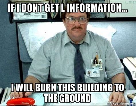 Milton Office Space Meme - if i dont get l information i will burn this building to the ground milton from office