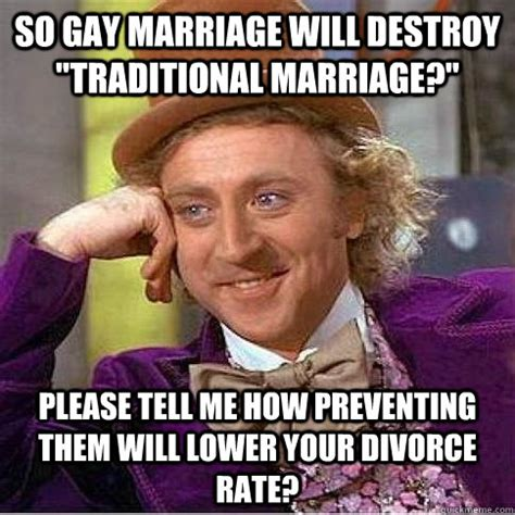 Traditional Marriage Meme - so gay marriage will destroy quot traditional marriage quot please tell me how preventing them will
