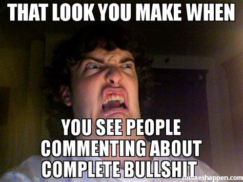 Bullshit Meme - that look you make when you see people commenting about complete bullshit meme
