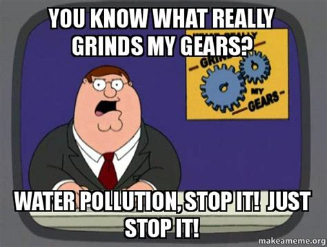 What Grinds My Gears Meme - you know what really grinds my gears water pollution stop it just stop it what grinds my