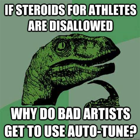 Auto Tune Meme - if steroids for athletes are disallowed why do bad artists get to use auto tune philosoraptor